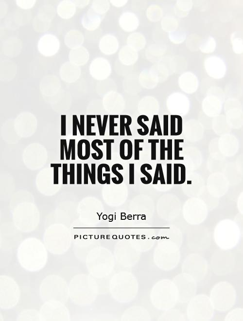 I never said most of the things I said Picture Quote #1