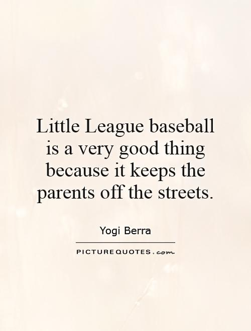Little League baseball is a very good thing because it keeps the parents off the streets Picture Quote #1