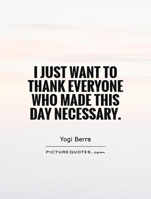 I just want to thank everyone who made this day necessary Picture Quote #1