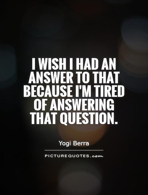 I wish I had an answer to that because I'm tired of answering that question Picture Quote #1