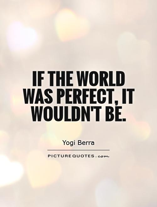 If the world was perfect, it wouldn't be Picture Quote #1