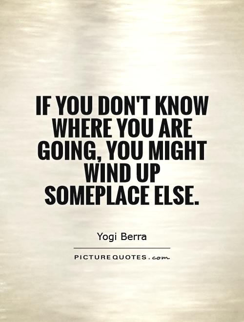 If you don't know where you are going, you might wind up someplace else Picture Quote #1