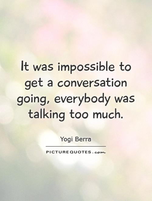 It was impossible to get a conversation going, everybody was talking too much Picture Quote #1