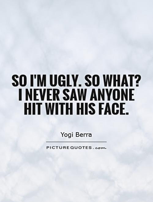 So I'm ugly. So what? I never saw anyone hit with his face Picture Quote #1