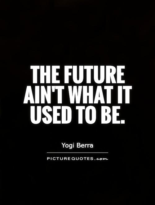 The future ain't what it used to be Picture Quote #1