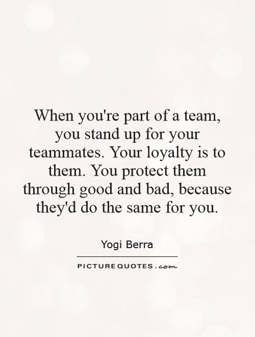 When you're part of a team, you stand up for your teammates. Your loyalty is to them. You protect them through good and bad, because they'd do the same for you Picture Quote #1