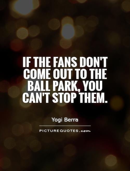 If the fans don't come out to the ball park, you can't stop them Picture Quote #1