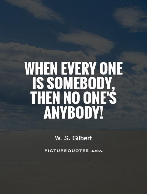 When every one is somebody, Then no one's anybody! Picture Quote #1