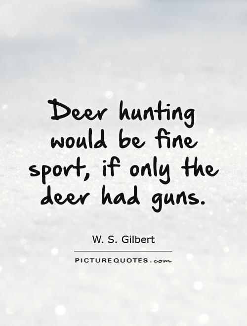 Deer hunting would be fine sport, if only the deer had guns Picture Quote #1
