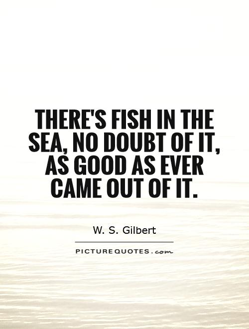 There's fish in the sea, no doubt of it, As good as ever came out of it Picture Quote #1