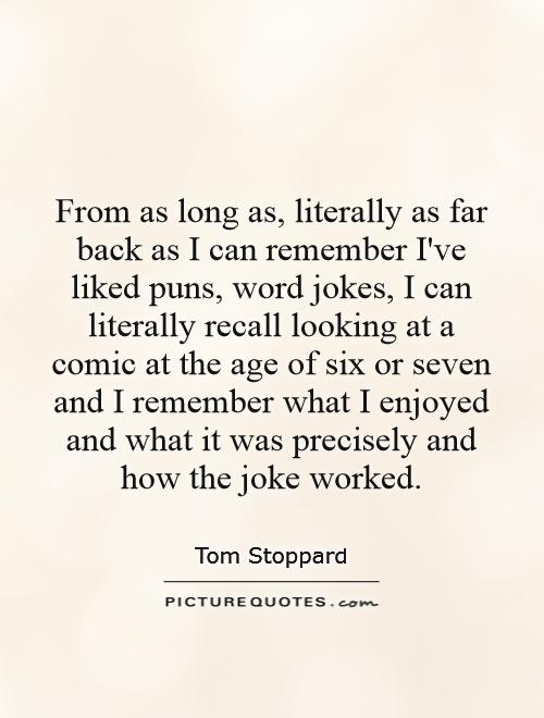 From as long as, literally as far back as I can remember I've liked puns, word jokes, I can literally recall looking at a comic at the age of six or seven and I remember what I enjoyed and what it was precisely and how the joke worked Picture Quote #1