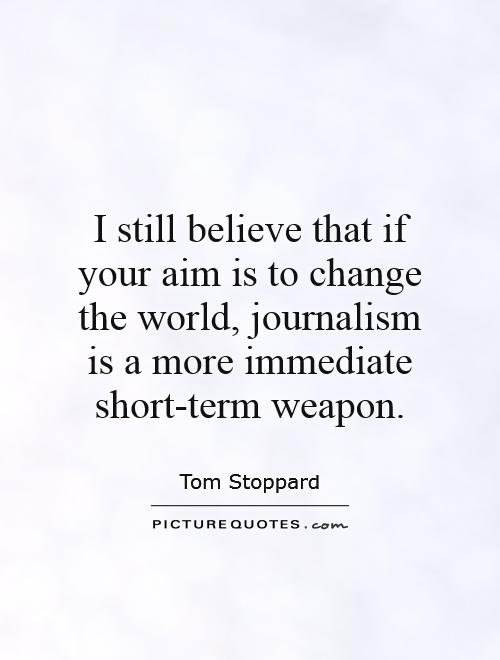 I still believe that if your aim is to change the world, journalism is a more immediate short-term weapon Picture Quote #1
