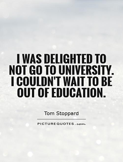 I was delighted to not go to university. I couldn't wait to be out of education Picture Quote #1