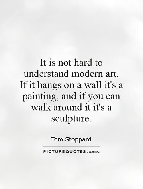 It is not hard to understand modern art. If it hangs on a wall it's a painting, and if you can walk around it it's a sculpture Picture Quote #1