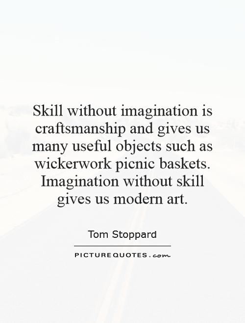 Skill without imagination is craftsmanship and gives us many useful objects such as wickerwork picnic baskets. Imagination without skill gives us modern art Picture Quote #1