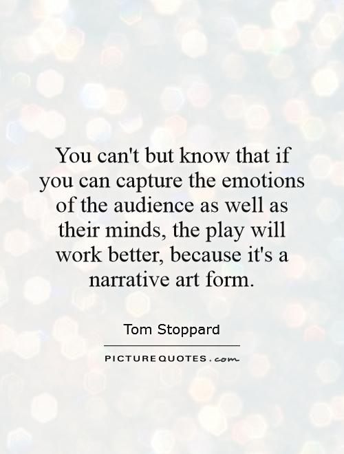 You can't but know that if you can capture the emotions of the audience as well as their minds, the play will work better, because it's a narrative art form Picture Quote #1