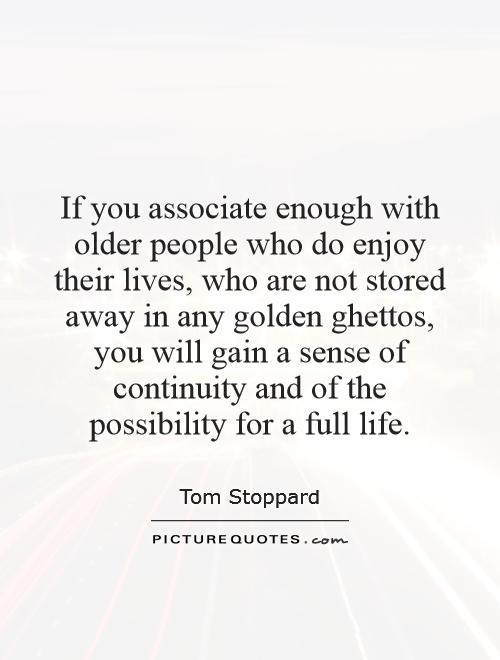 If you associate enough with older people who do enjoy their lives, who are not stored away in any golden ghettos, you will gain a sense of continuity and of the possibility for a full life Picture Quote #1