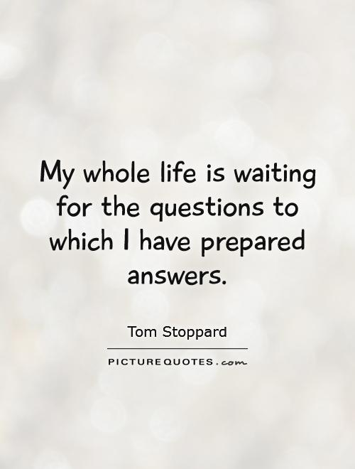 My whole life is waiting for the questions to which I have prepared answers Picture Quote #1
