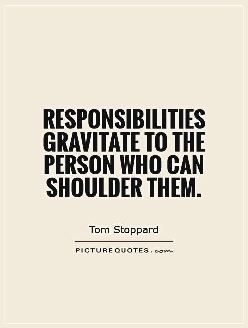 Responsibilities gravitate to the person who can shoulder them Picture Quote #1