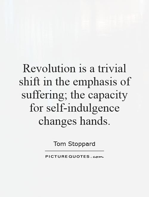 Revolution is a trivial shift in the emphasis of suffering; the capacity for self-indulgence changes hands Picture Quote #1