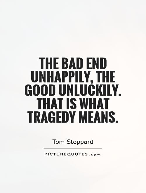 The bad end unhappily, the good unluckily. That is what tragedy means Picture Quote #1
