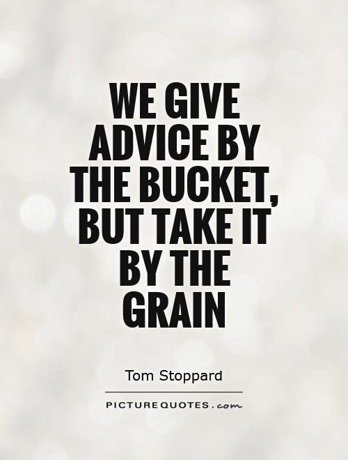 We give advice by the bucket, but take it by the grain Picture Quote #1