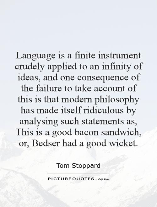 Language is a finite instrument crudely applied to an infinity of ideas, and one consequence of the failure to take account of this is that modern philosophy has made itself ridiculous by analysing such statements as, This is a good bacon sandwich, or, Bedser had a good wicket Picture Quote #1