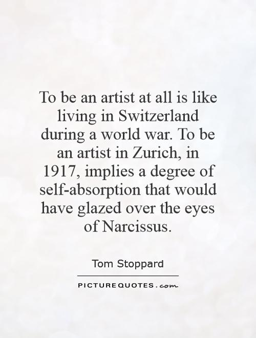 To be an artist at all is like living in Switzerland during a world war. To be an artist in Zurich, in 1917, implies a degree of self-absorption that would have glazed over the eyes of Narcissus Picture Quote #1