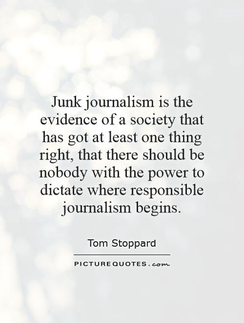 Junk journalism is the evidence of a society that has got at least one thing right, that there should be nobody with the power to dictate where responsible journalism begins Picture Quote #1