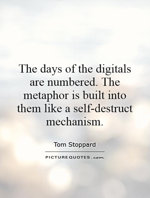 The days of the digitals are numbered. The metaphor is built into them like a self-destruct mechanism Picture Quote #1
