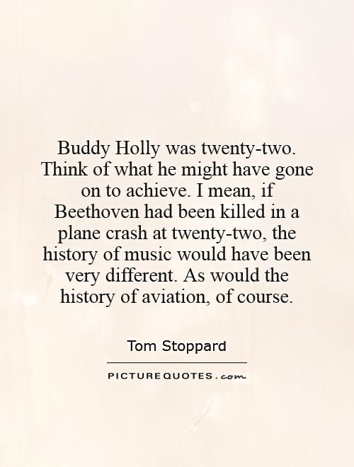 Buddy Holly was twenty-two. Think of what he might have gone on to achieve. I mean, if Beethoven had been killed in a plane crash at twenty-two, the history of music would have been very different. As would the history of aviation, of course Picture Quote #1