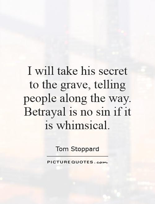 I will take his secret to the grave, telling people along the way. Betrayal is no sin if it is whimsical Picture Quote #1