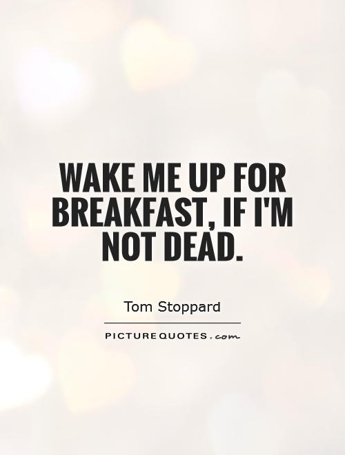 Wake me up for breakfast, if I'm not dead Picture Quote #1