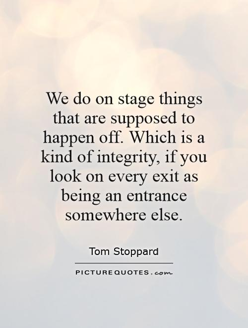 We do on stage things that are supposed to happen off. Which is a kind of integrity, if you look on every exit as being an entrance somewhere else Picture Quote #1