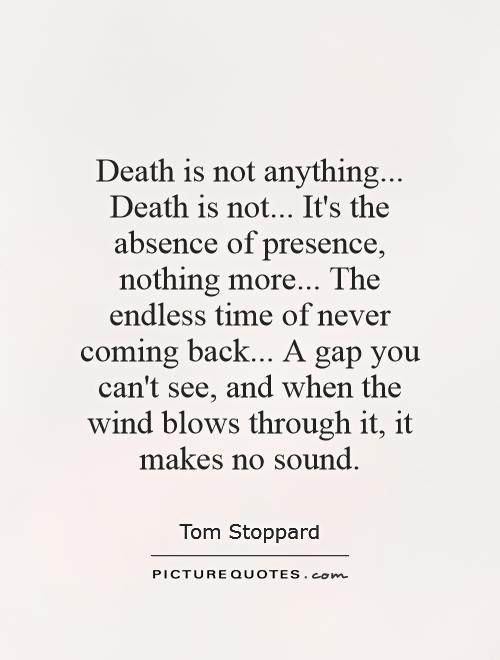 Death is not anything... Death is not... It's the absence of presence, nothing more... The endless time of never coming back... A gap you can't see, and when the wind blows through it, it makes no sound Picture Quote #1