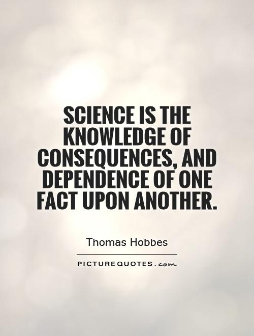 Science is the knowledge of consequences, and dependence of one fact upon another Picture Quote #1