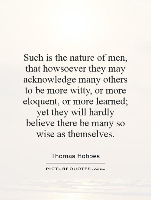 Such is the nature of men, that howsoever they may acknowledge many others to be more witty, or more eloquent, or more learned; yet they will hardly believe there be many so wise as themselves Picture Quote #1