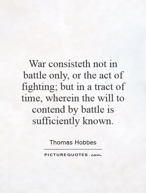 War consisteth not in battle only, or the act of fighting; but in a tract of time, wherein the will to contend by battle is sufficiently known Picture Quote #1