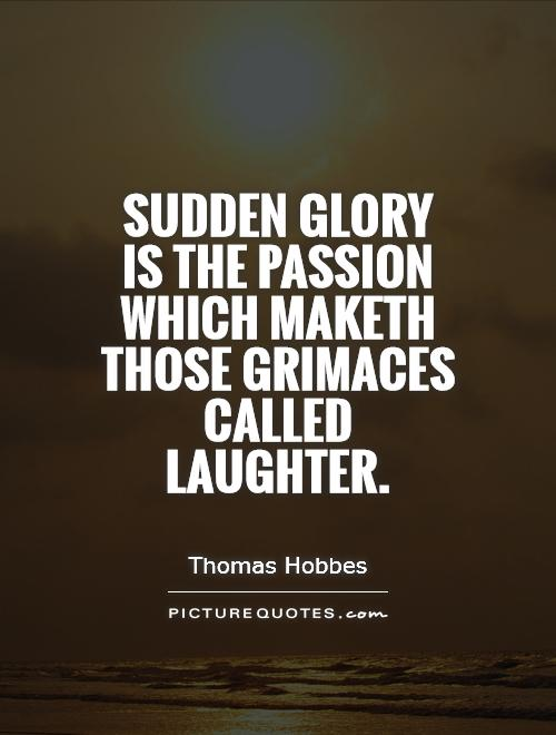 Sudden glory is the passion which maketh those grimaces called laughter Picture Quote #1