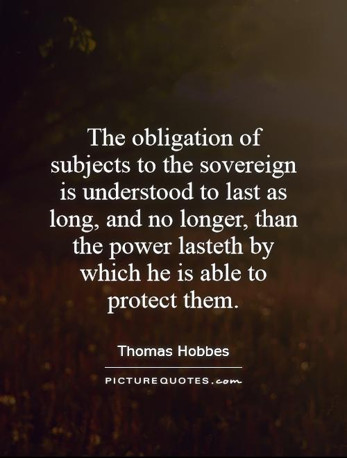 The obligation of subjects to the sovereign is understood to last as long, and no longer, than the power lasteth by which he is able to protect them Picture Quote #1
