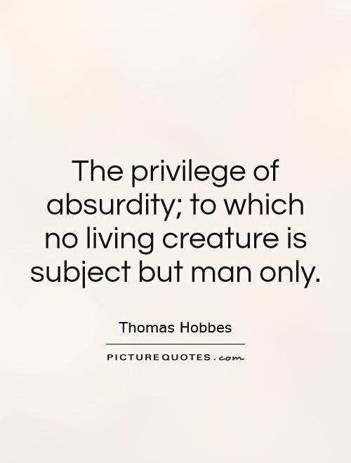 The privilege of absurdity; to which no living creature is subject but man only Picture Quote #1