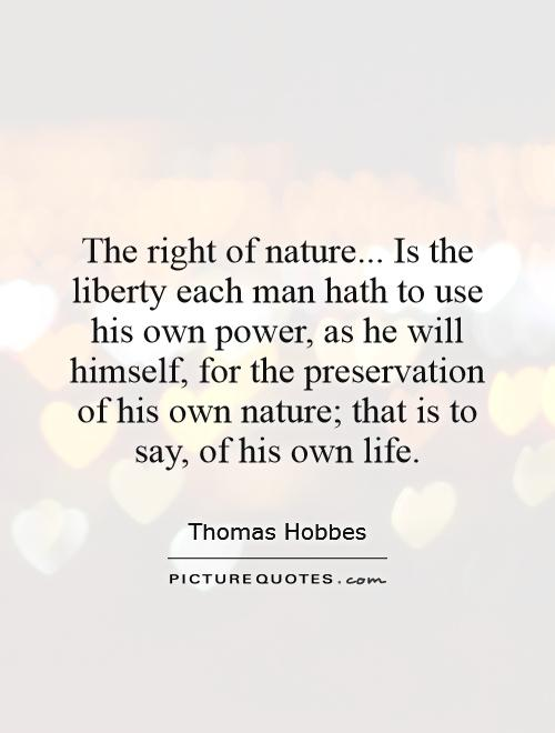 The right of nature... Is the liberty each man hath to use his own power, as he will himself, for the preservation of his own nature; that is to say, of his own life Picture Quote #1