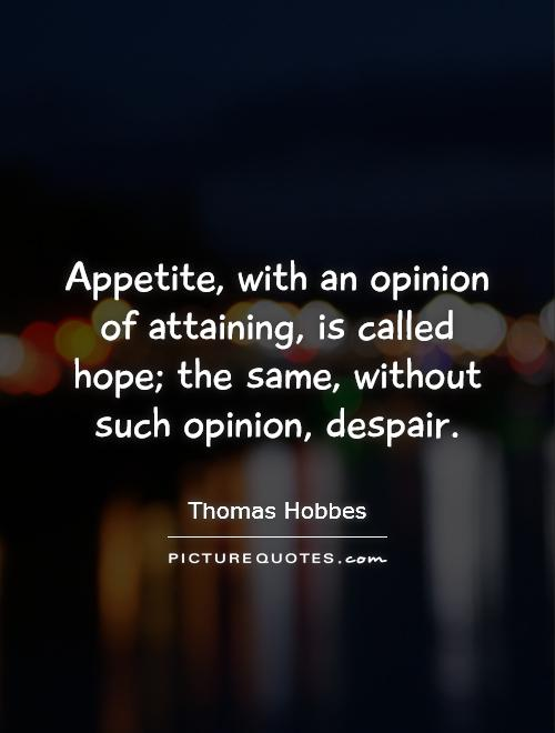 Appetite, with an opinion of attaining, is called hope; the same, without such opinion, despair Picture Quote #1