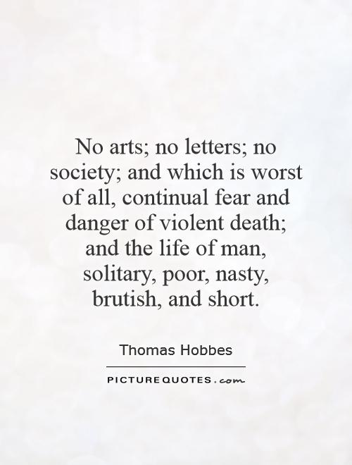 No arts; no letters; no society; and which is worst of all, continual fear and danger of violent death; and the life of man, solitary, poor, nasty, brutish, and short Picture Quote #1