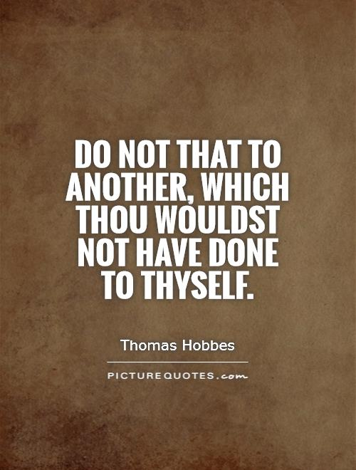 Do not that to another, which thou wouldst not have done to thyself Picture Quote #1