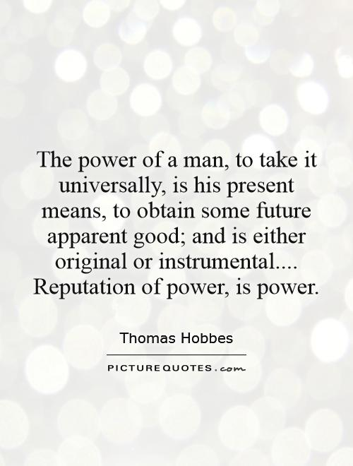 The power of a man, to take it universally, is his present means, to obtain some future apparent good; and is either original or instrumental.... Reputation of power, is power Picture Quote #1