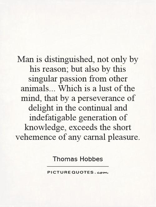 Man is distinguished, not only by his reason; but also by this singular passion from other animals... Which is a lust of the mind, that by a perseverance of delight in the continual and indefatigable generation of knowledge, exceeds the short vehemence of any carnal pleasure Picture Quote #1