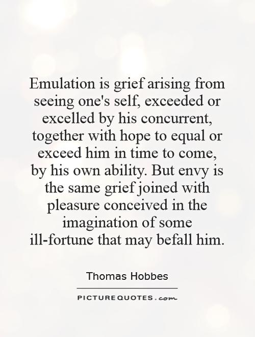 Emulation is grief arising from seeing one's self, exceeded or excelled by his concurrent, together with hope to equal or exceed him in time to come, by his own ability. But envy is the same grief joined with pleasure conceived in the imagination of some ill-fortune that may befall him Picture Quote #1