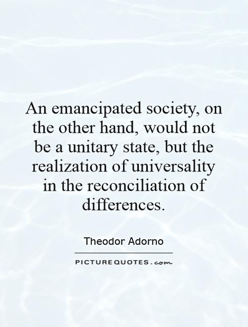 An emancipated society, on the other hand, would not be a unitary state, but the realization of universality in the reconciliation of differences Picture Quote #1