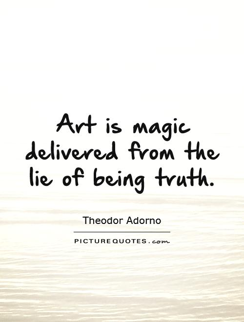 Art is magic delivered from the lie of being truth Picture Quote #1